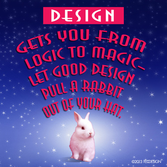 Design gets you from logic to magic -- let good design pull a rabbit out of YOUR hat.