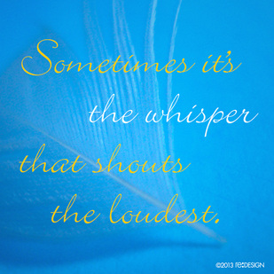 Sometimes it's the whisper that shouts the loudest.