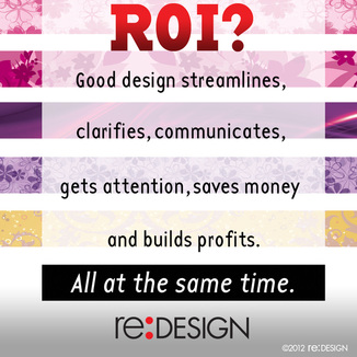 ROI? Good design streamlines, clarifies, communicates, gets attention, saves money AND builds profits. All at the same time.