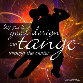 Say yes to good design and tango through the clutter.